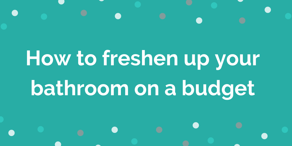 How to freshen up your bathroom on a budget