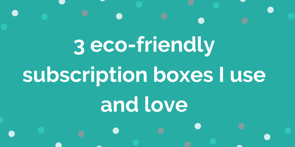 3 eco-friendly subscription boxes I use and love