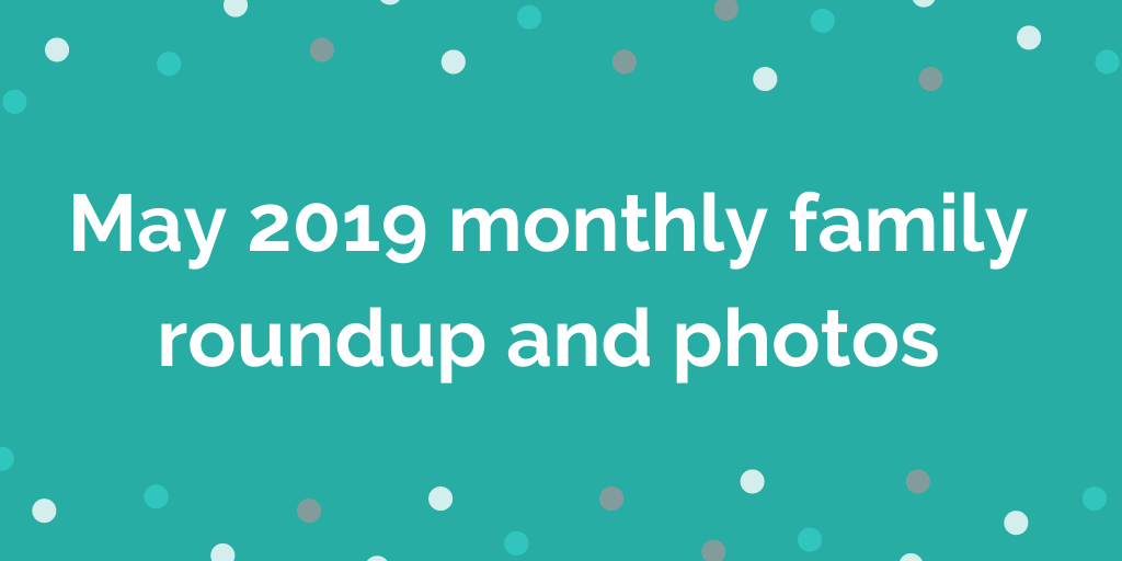 May 2019 monthly family roundup and photos