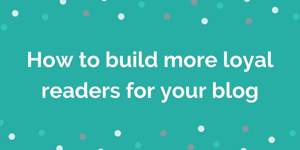 How to build more loyal readers for your blog