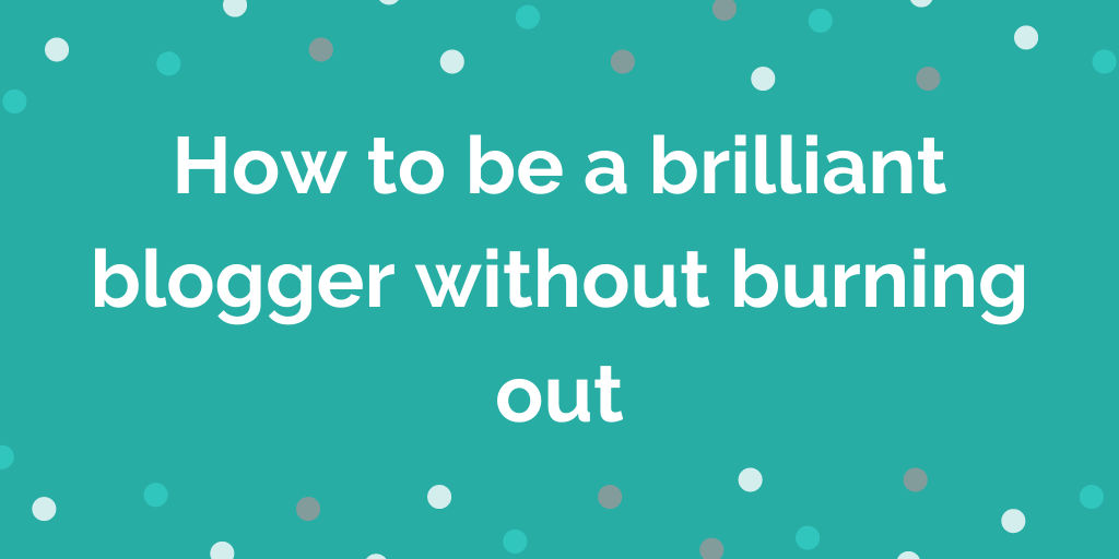 How to be a brilliant blogger without burning out