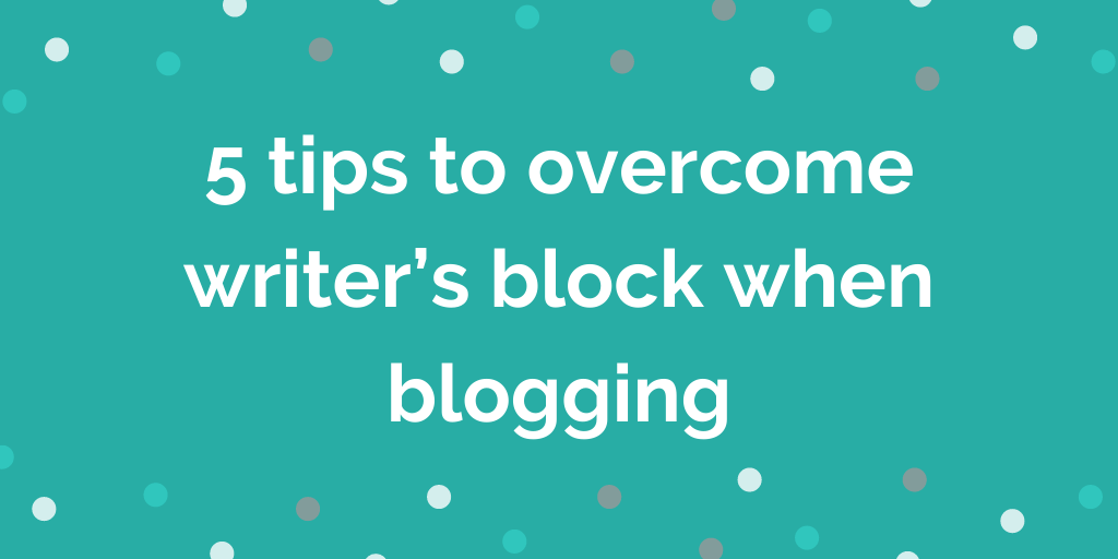 5 tips to overcome writer's block when blogging