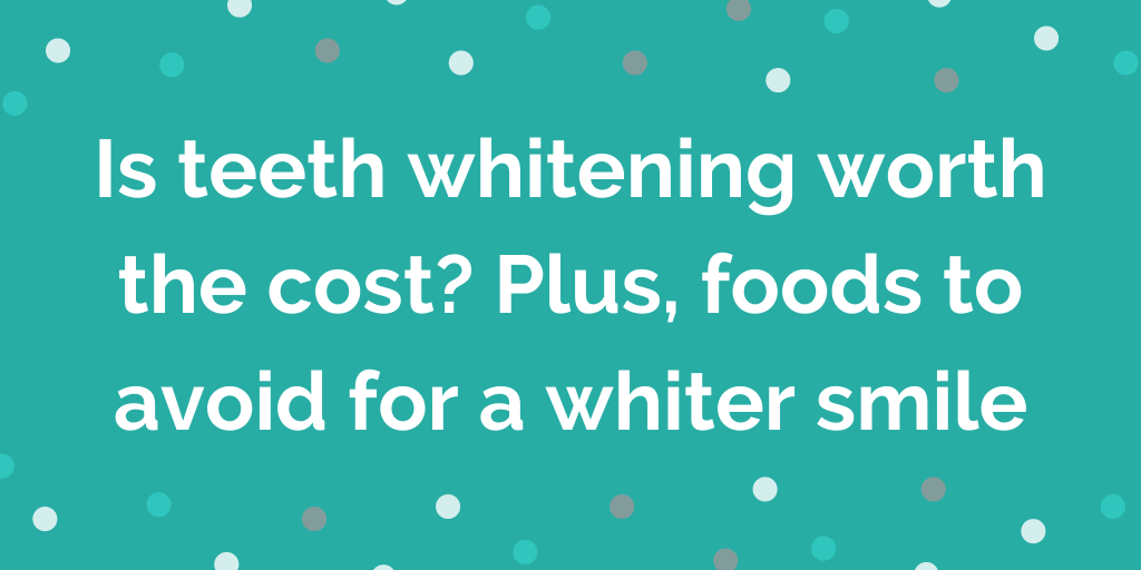 Is teeth whitening worth the cost_ Plus, foods to avoid for a whiter smile