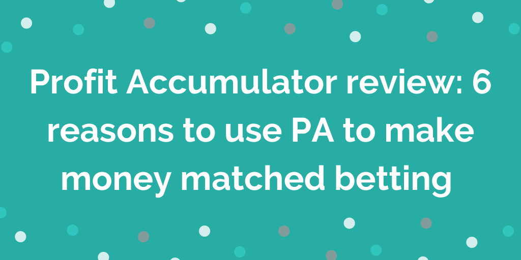 Profit Accumulator review 6 reasons to use PA to make money matched betting