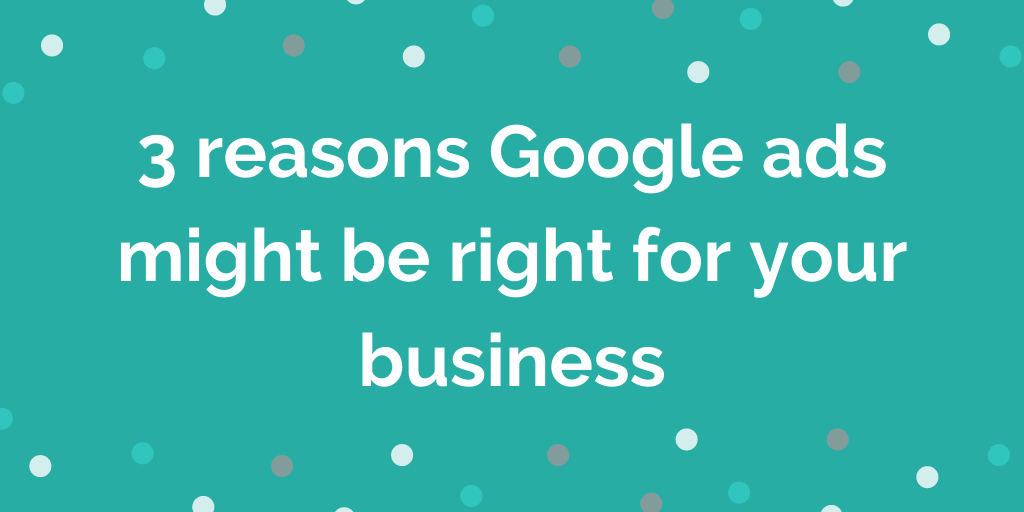 3 reasons Google ads might be right for your business