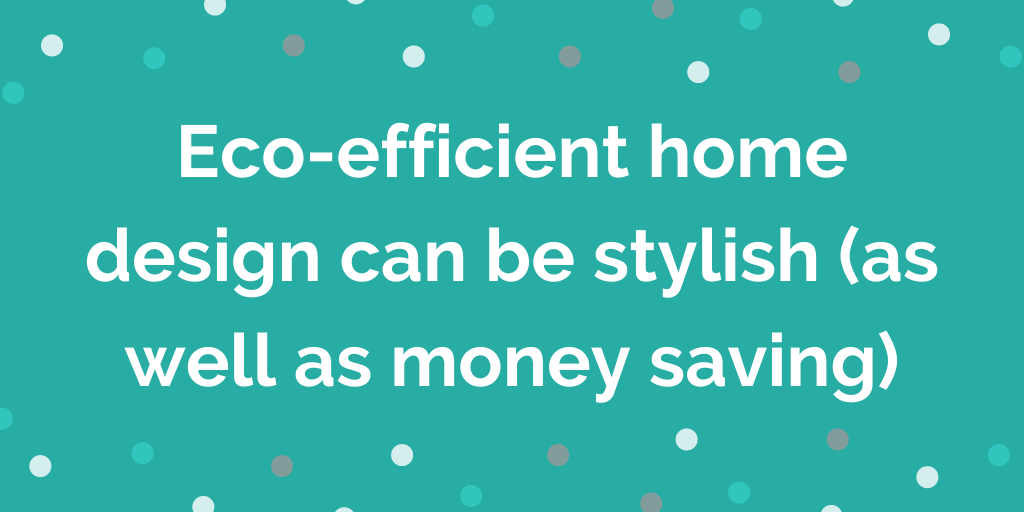 Eco-efficient home design can be stylish (as well as money saving)