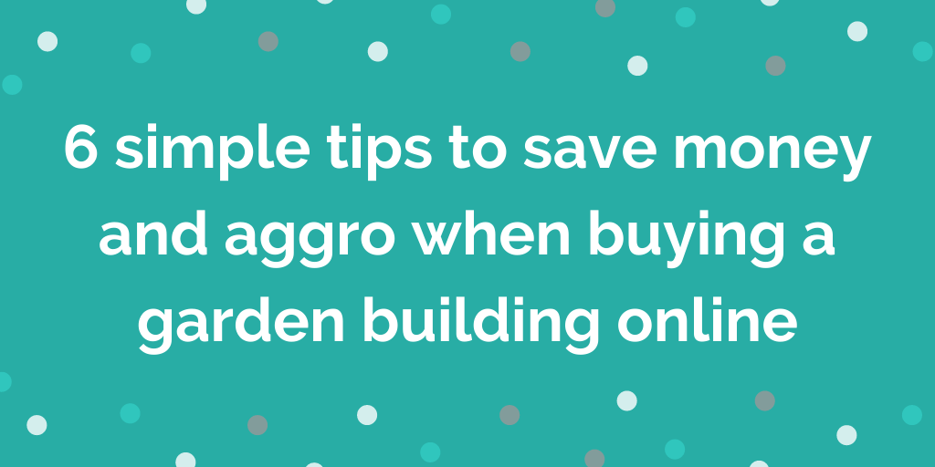 6 simple tips to save money and aggro when buying a garden building online