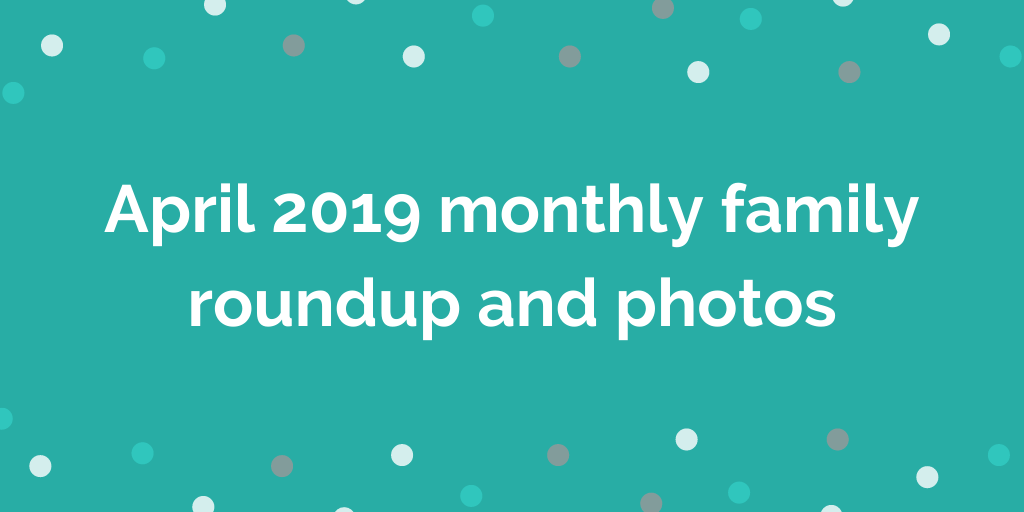 April 2019 monthly family roundup and photos