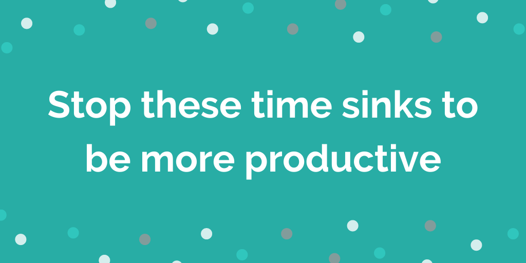 Stop these time sinks to be more productive