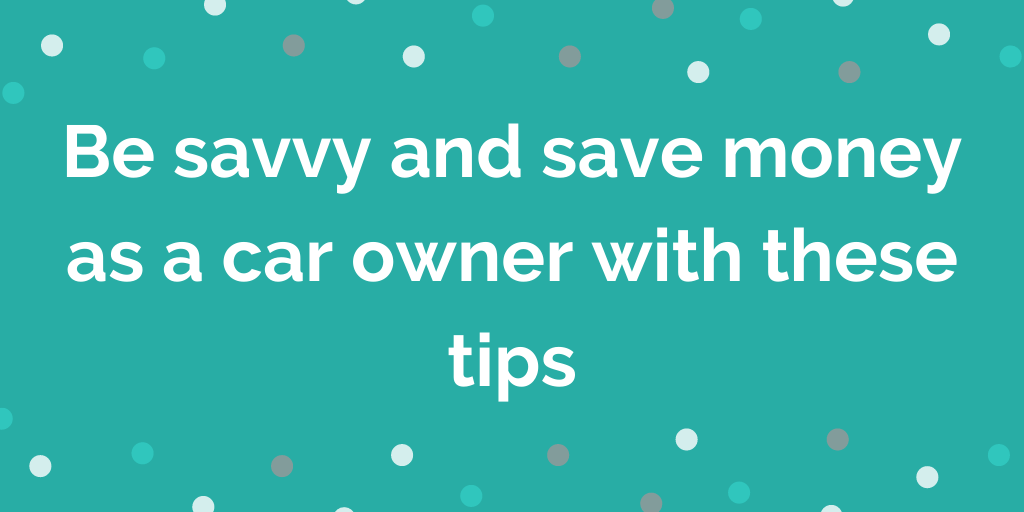 Be savvy and save money as a car owner with these tips