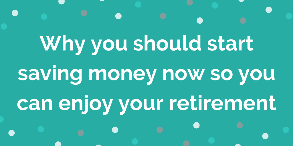 Why you should start saving money now so you can enjoy your retirement