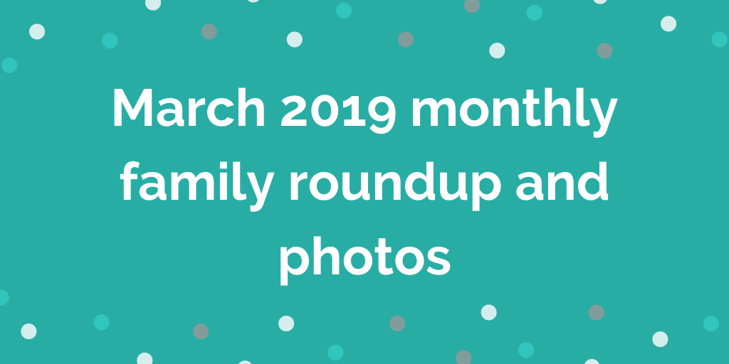 March 2019 mont__hly family roundup and photos
