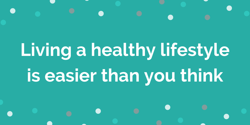 Living a healthy lifestyle is easier than you think