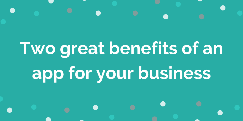 Two great benefits of an app for your business