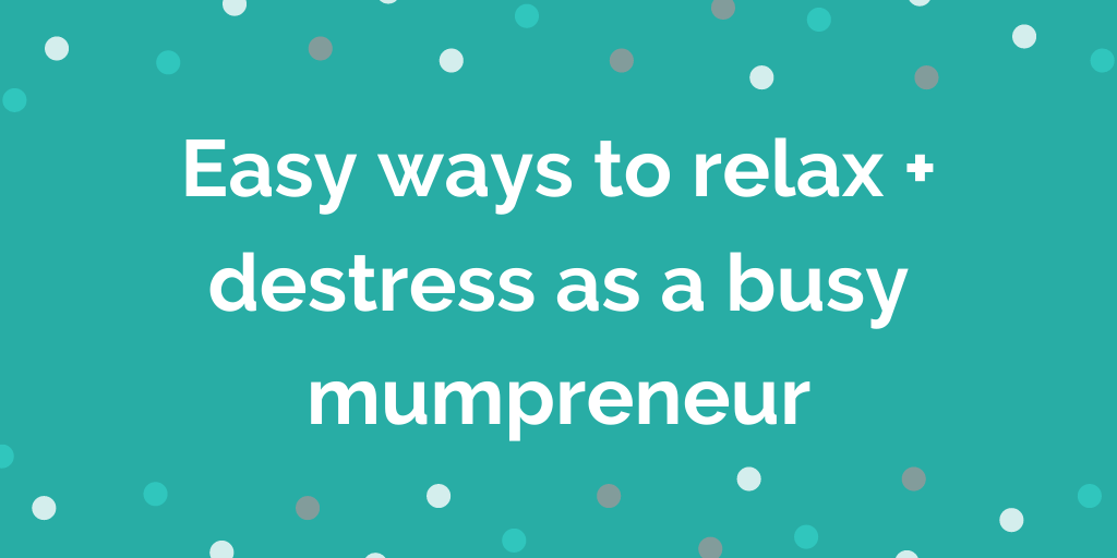 Easy ways to relax + destress as a busy mumpreneur