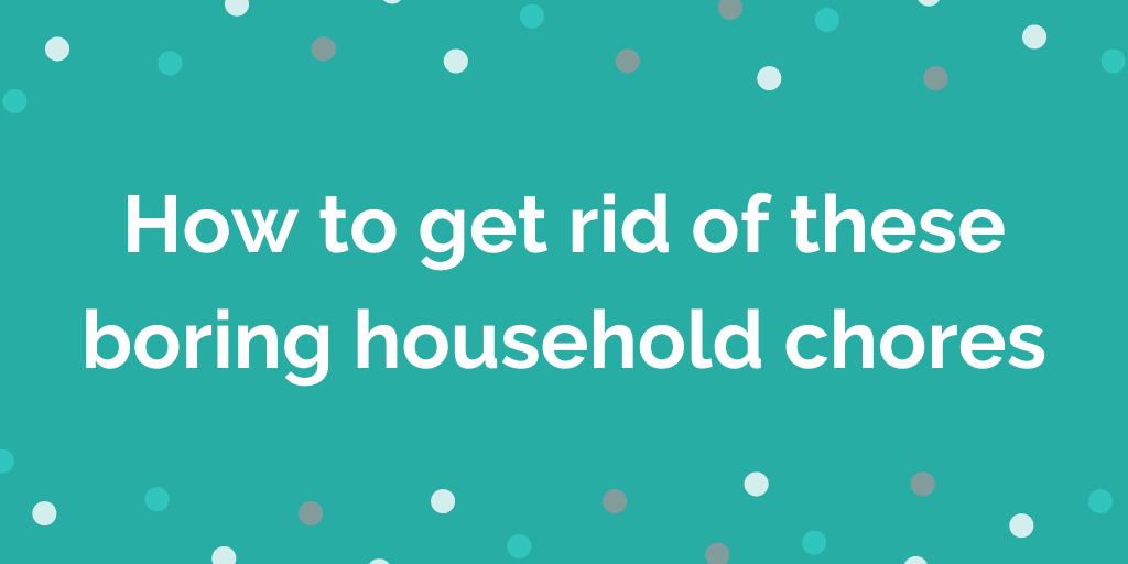 How to get rid of these boring household chores