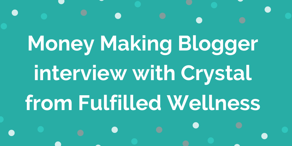 Money Making Blogger interview with Crystal from Fulfilled Wellness