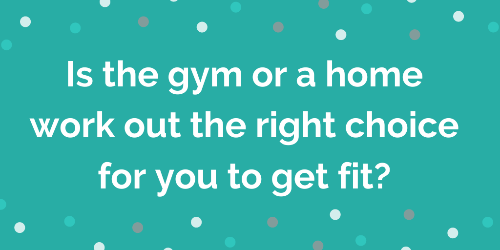 Is the gym or a home work out the right choice for you to get fit_