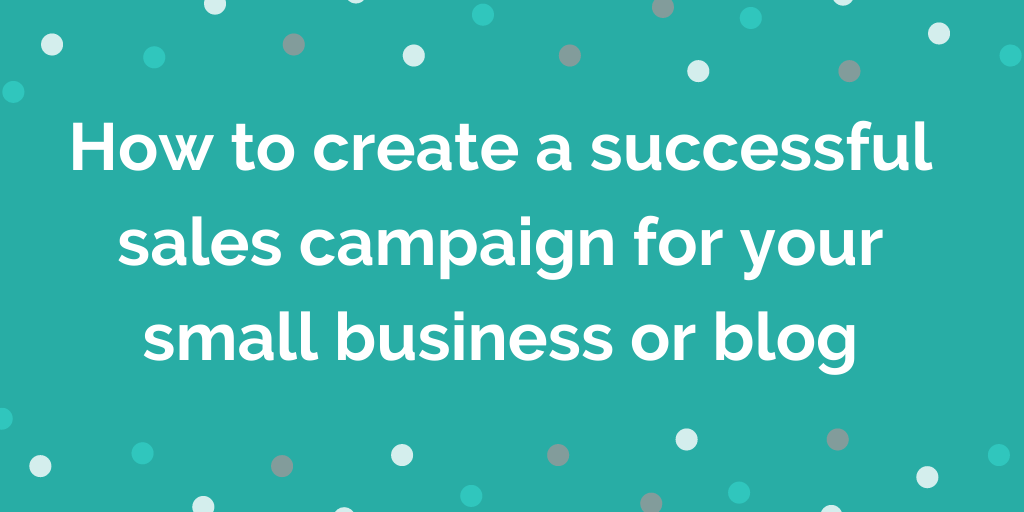 How to create a successful sales campaign for your small business or blog