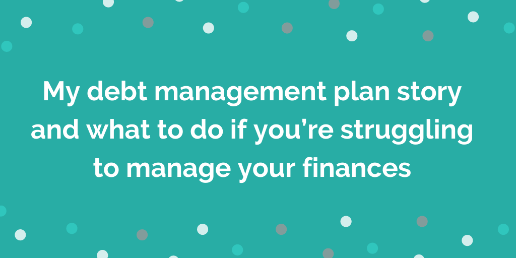 My debt management plan story and what to do if you're struggling to manage