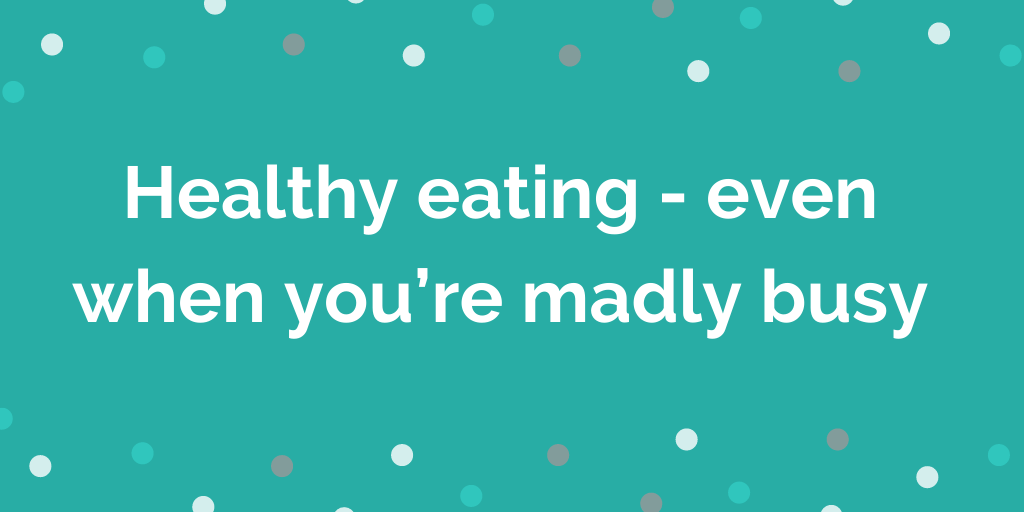 Healthy eating - even when you're madly busy