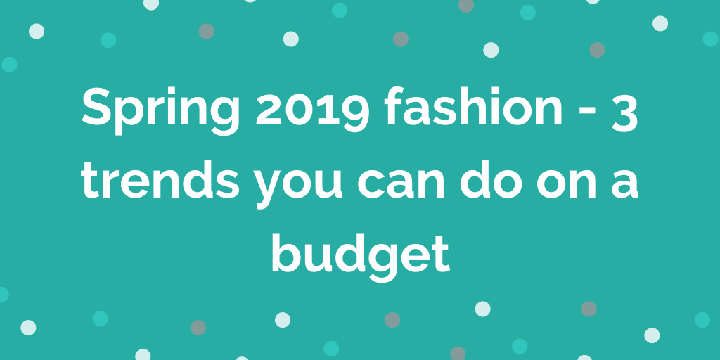 Spring 2019 fashion - 3 trends you can do on a budget