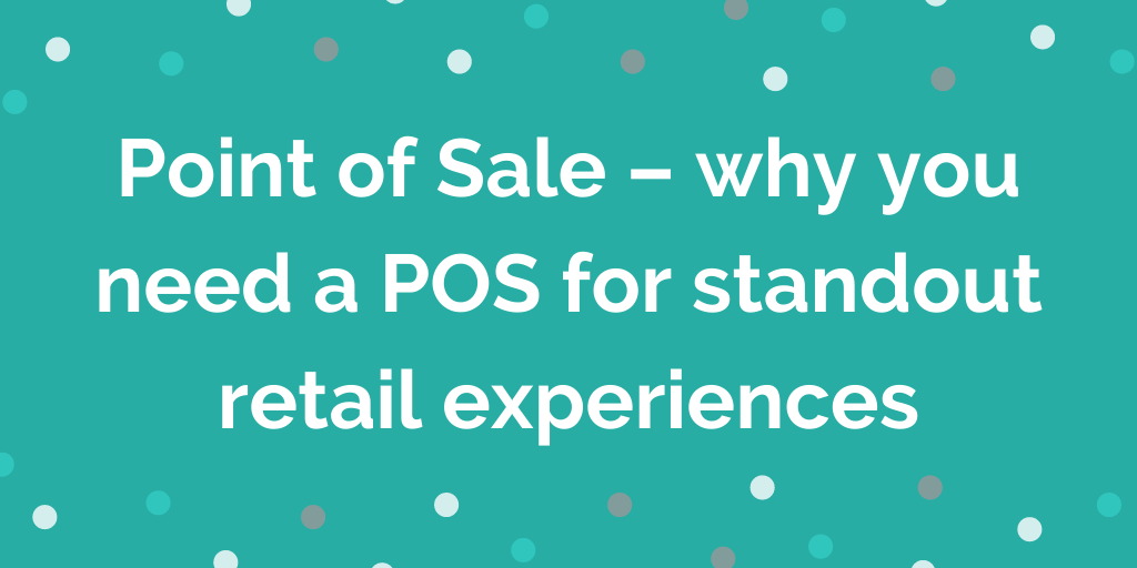 Point of Sale – why you need a POS for standout retail experiences