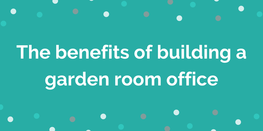 The benefits of building a garden room office