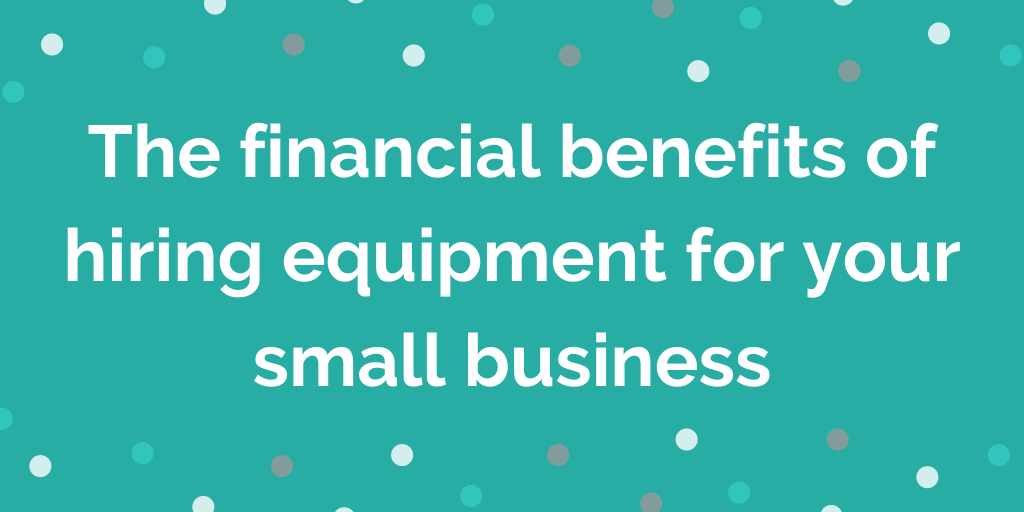 The financial benefits of hiring equipment for your small business