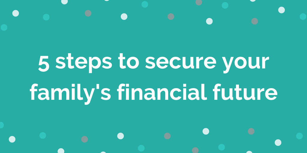 5 steps to secure your family's financial future