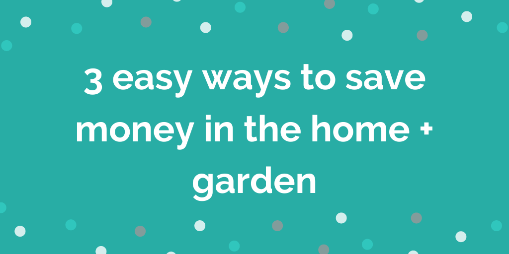 3 easy ways to save money in the home + garden