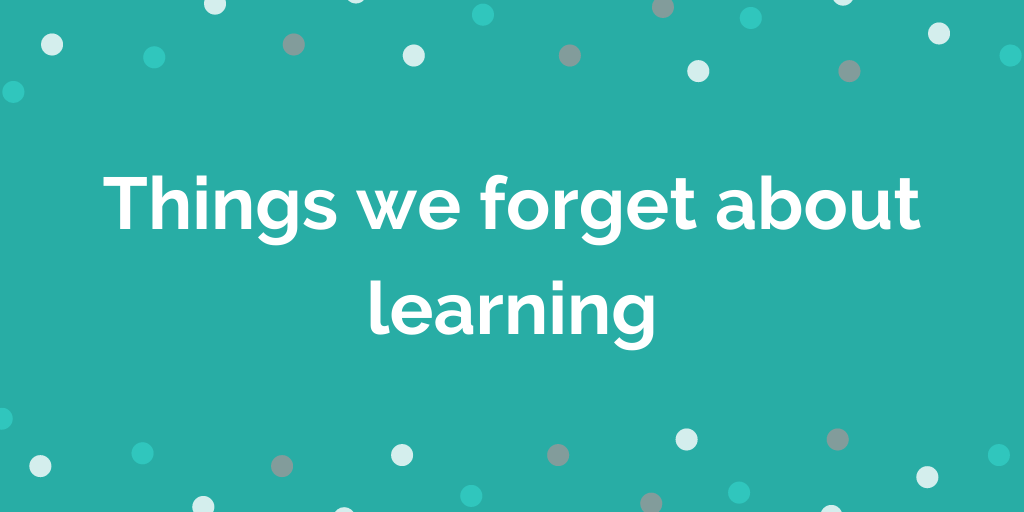 Things we forget about learning