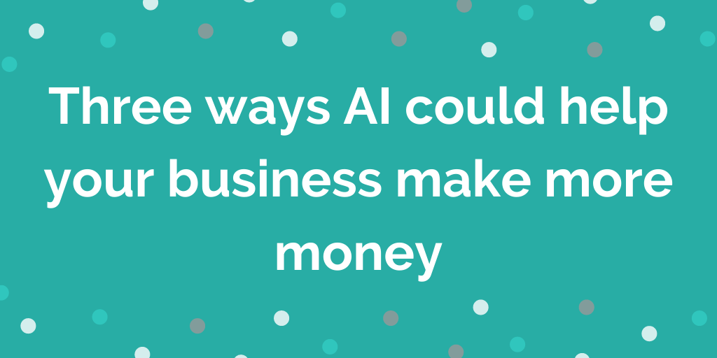 Three ways AI could help your business make more money