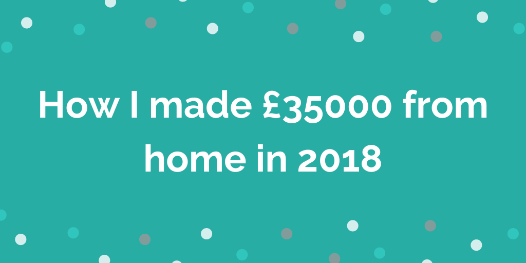 How I made £35000 from home in 2018