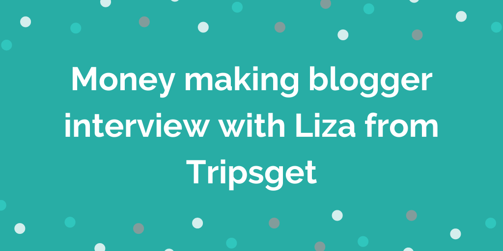 Money making blogger interview with Liza from Tripsget