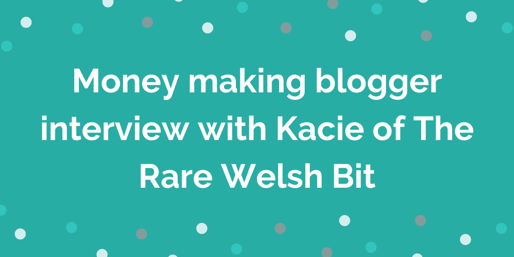 Money making blogger interview with Kacie of The Rare Welsh Bit