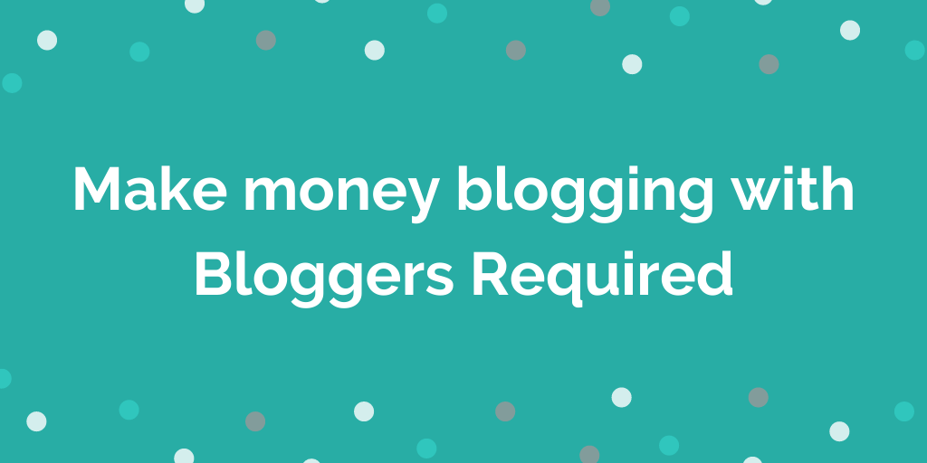 Make money blogging with Bloggers Required