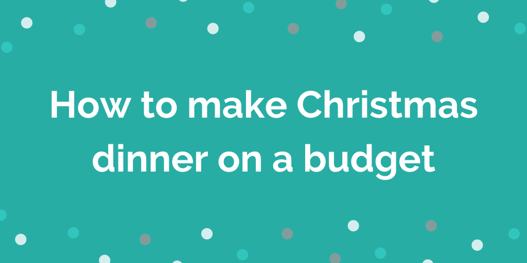 How to make Christmas dinner on a budget
