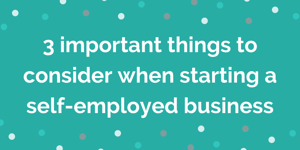 3 important things to consider when starting a self-employed business