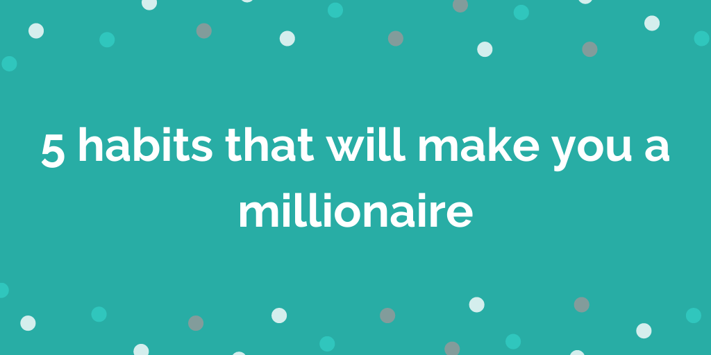 5 habits that will make you a millionaire