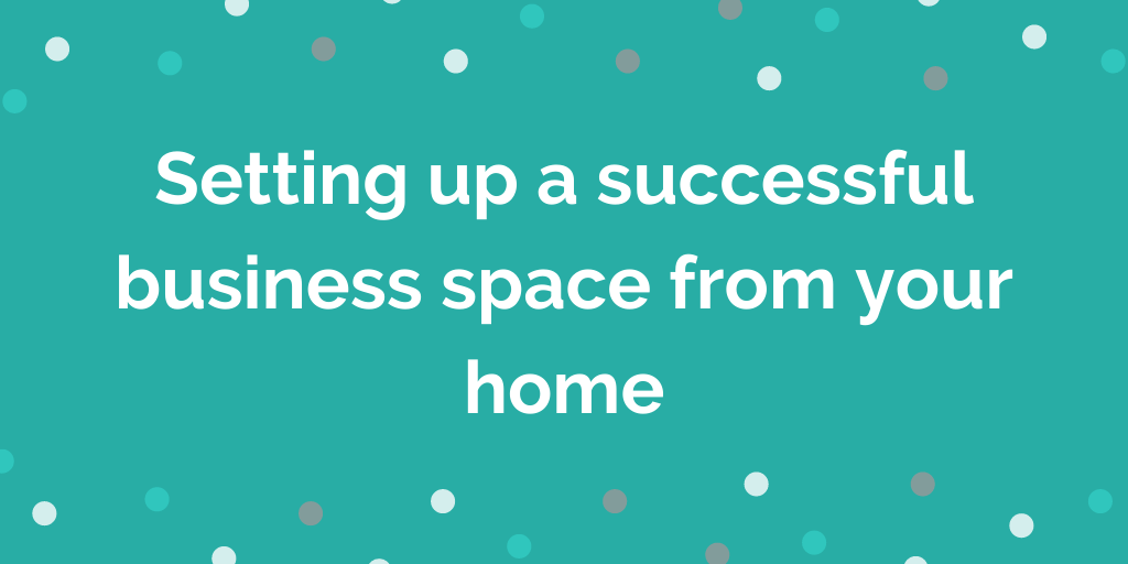 Setting up a successful business space from your home