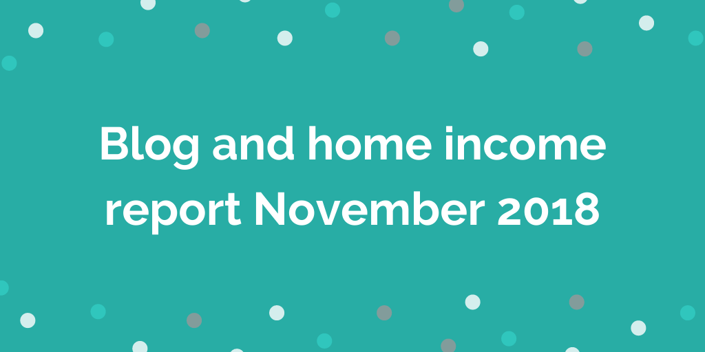 Blog and home income report November 2018