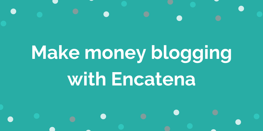 Make money blogging with Encatena