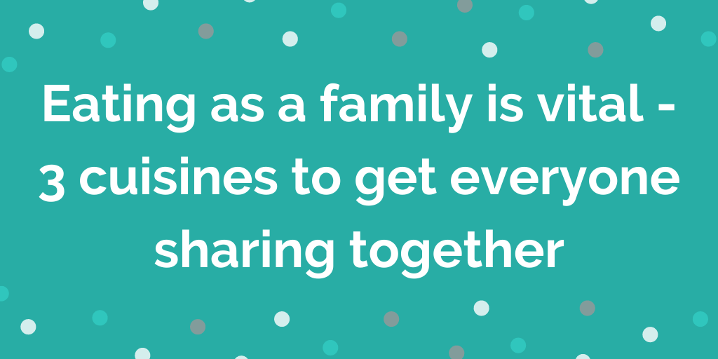 Eating as a family is vital - 3 cuisines to get everyone sharing together