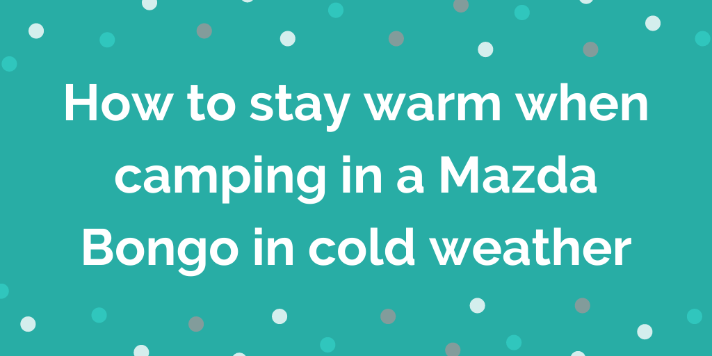 How to stay warm when camping in a Mazda Bongo in cold weather
