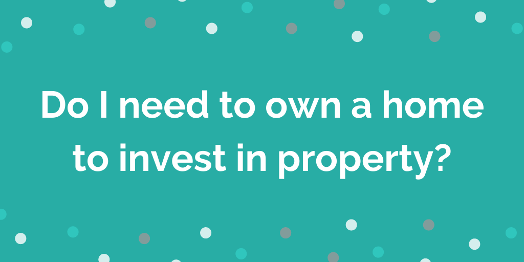 Do I need to own a home to invest in property?