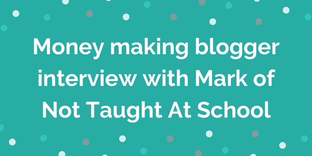 Money making blogger interview with Mark of Not Taught At School