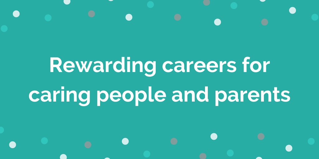 Rewarding careers for caring people and parents