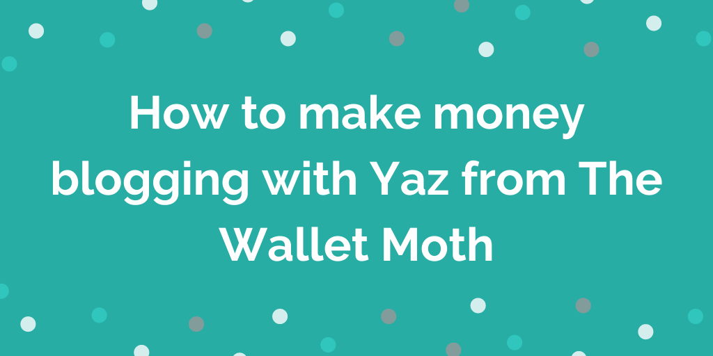 How to make money blogging with Yaz from The Wallet Moth
