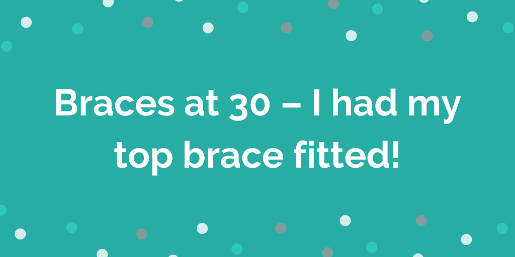 Braces at 30 – I had my top brace fitted!